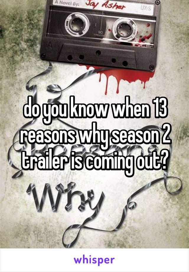 do you know when 13 reasons why season 2 trailer is coming out?