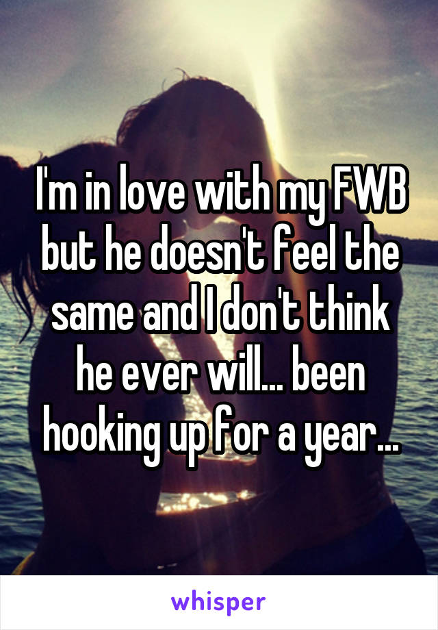 I'm in love with my FWB but he doesn't feel the same and I don't think he ever will... been hooking up for a year...