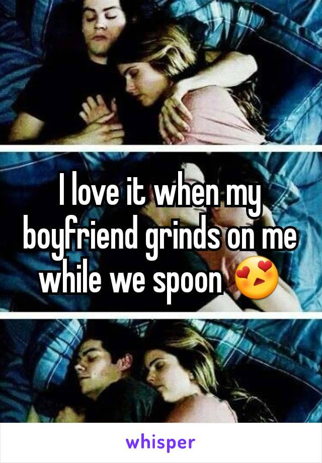 I love it when my boyfriend grinds on me while we spoon 😍