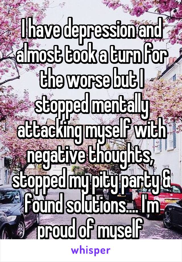 I have depression and almost took a turn for the worse but I stopped mentally attacking myself with negative thoughts,  stopped my pity party & found solutions.... I'm proud of myself