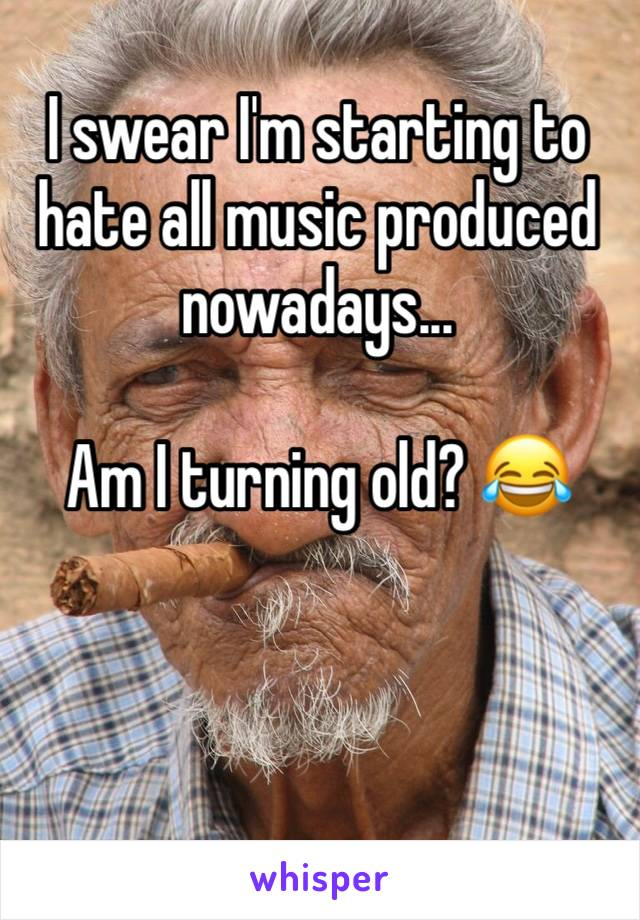 I swear I'm starting to hate all music produced nowadays...  Am I turning old? 😂