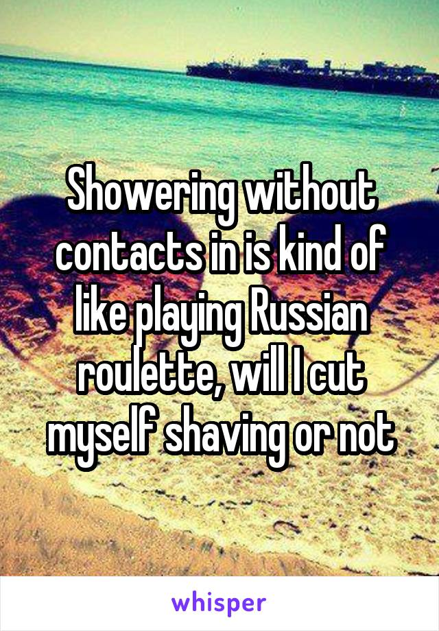 Showering without contacts in is kind of like playing Russian roulette, will I cut myself shaving or not