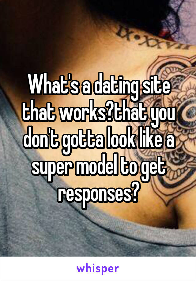 What's a dating site that works?that you don't gotta look like a super model to get responses?