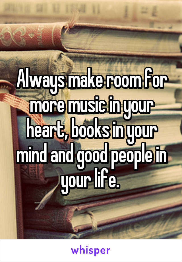 Always make room for more music in your heart, books in your mind and good people in your life.