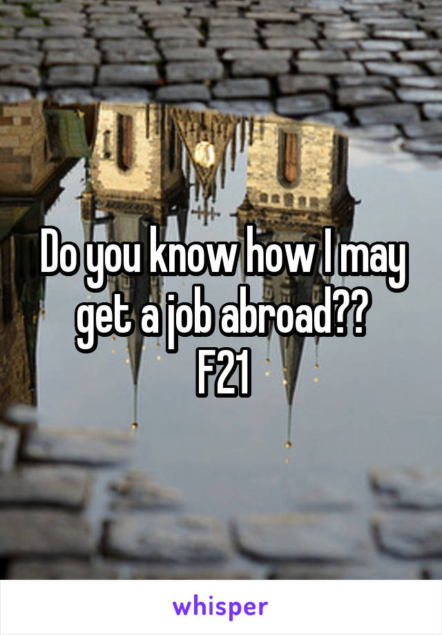 Do you know how I may get a job abroad?? F21