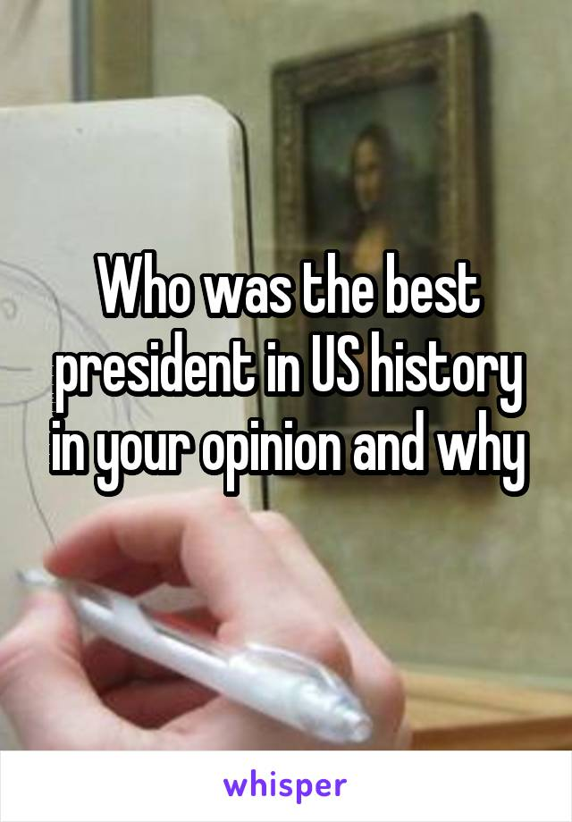 Who was the best president in US history in your opinion and why