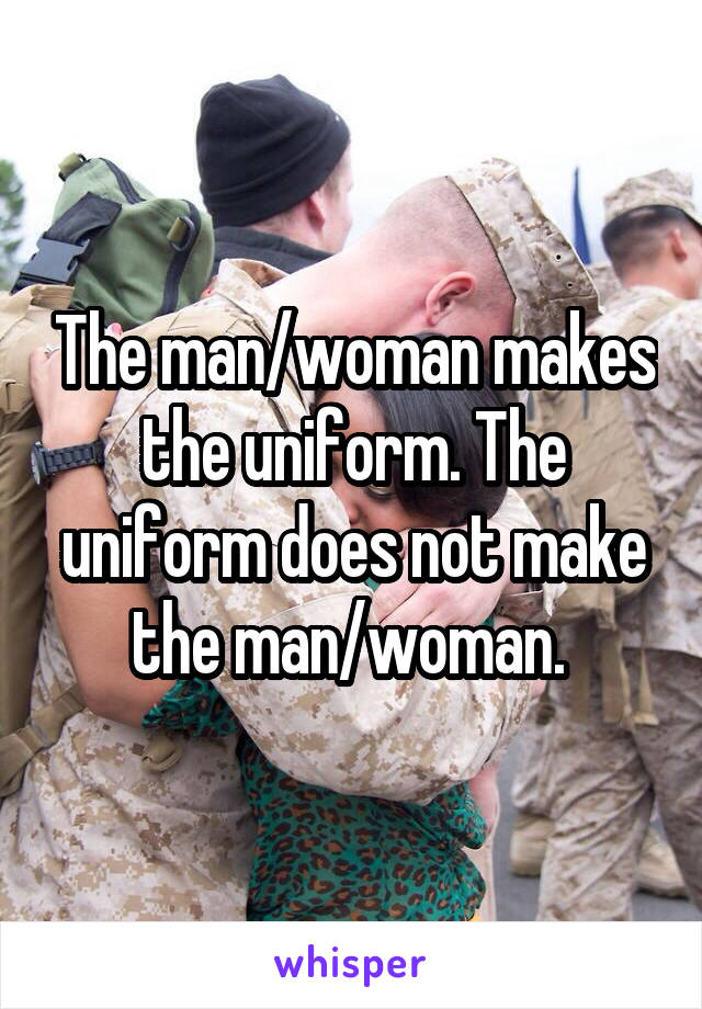 The man/woman makes the uniform. The uniform does not make the man/woman.