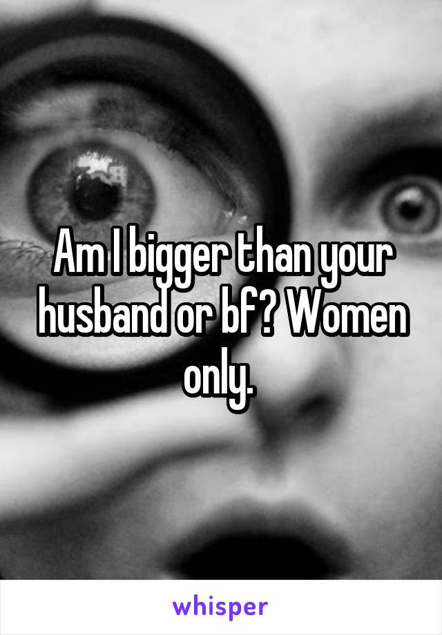 Am I bigger than your husband or bf? Women only.