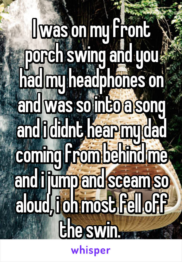 I was on my front porch swing and you had my headphones on and was so into a song and i didnt hear my dad coming from behind me and i jump and sceam so aloud, i oh most fell off the swin.
