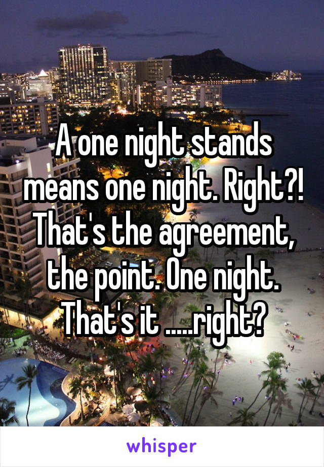 A one night stands means one night. Right?! That's the agreement, the point. One night. That's it .....right?