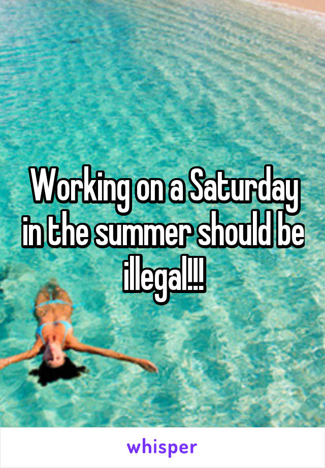 Working on a Saturday in the summer should be illegal!!!