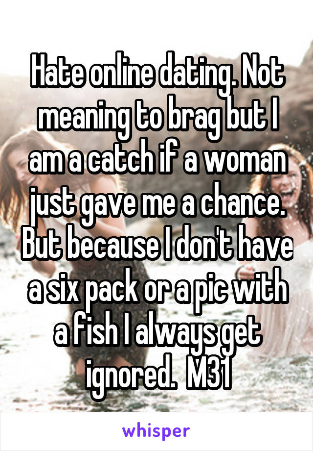 Hate online dating. Not meaning to brag but I am a catch if a woman just gave me a chance. But because I don't have a six pack or a pic with a fish I always get ignored.  M31