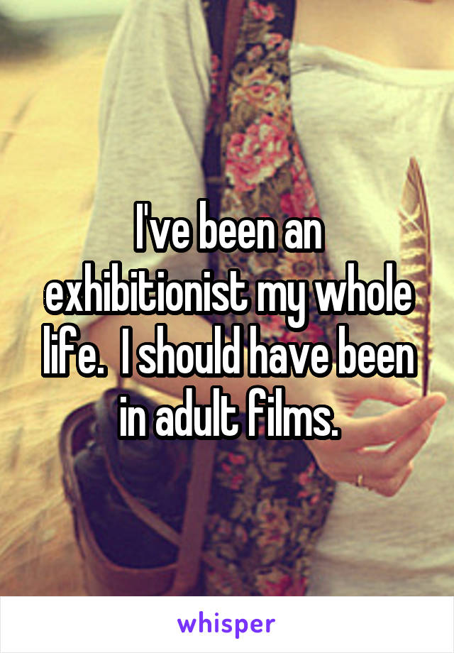 I've been an exhibitionist my whole life.  I should have been in adult films.