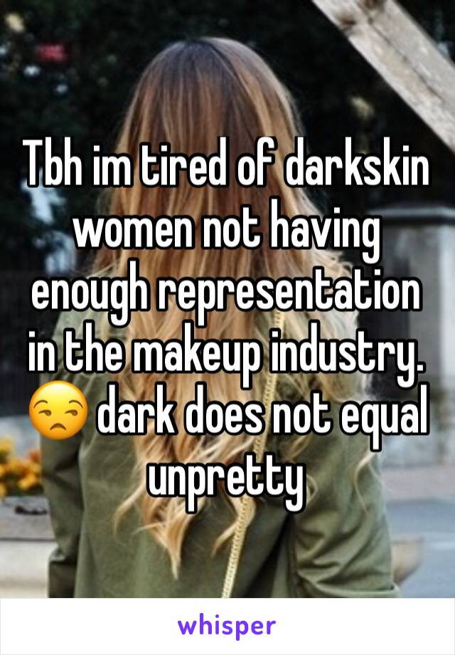 Tbh im tired of darkskin women not having enough representation in the makeup industry.  😒 dark does not equal unpretty