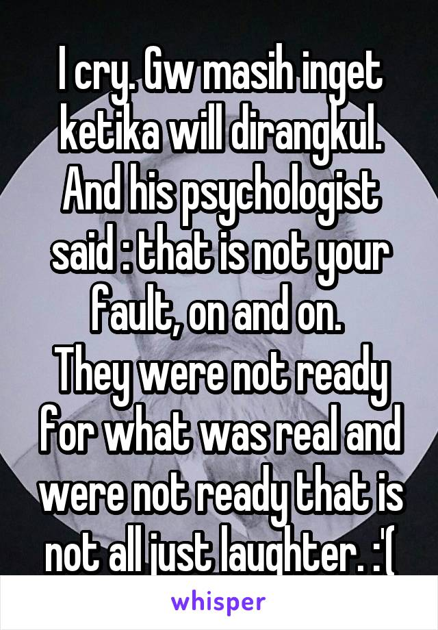 I cry. Gw masih inget ketika will dirangkul. And his psychologist said : that is not your fault, on and on.  They were not ready for what was real and were not ready that is not all just laughter. :'(