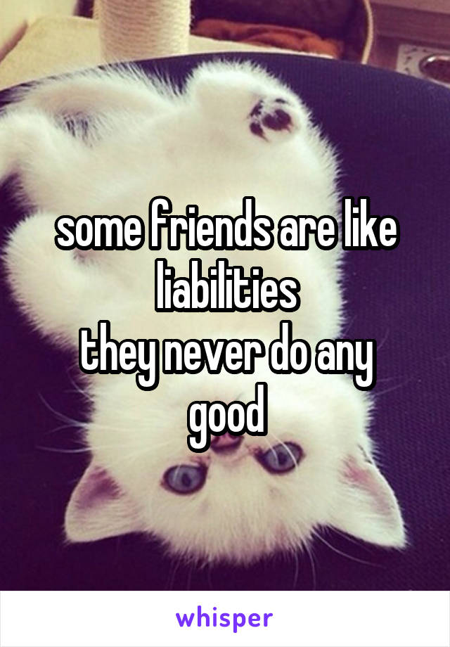 some friends are like liabilities they never do any good