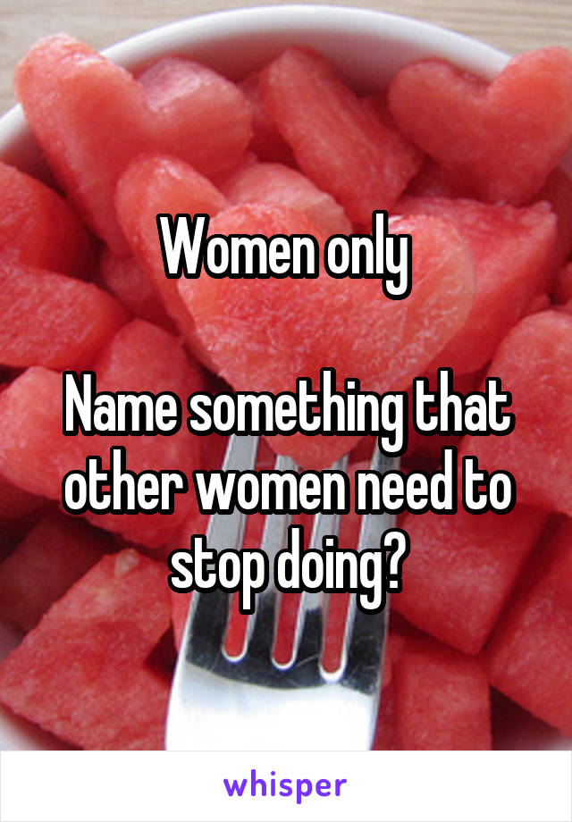 Women only   Name something that other women need to stop doing?