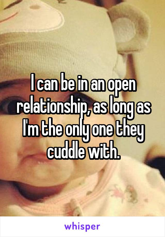 I can be in an open relationship, as long as I'm the only one they cuddle with.