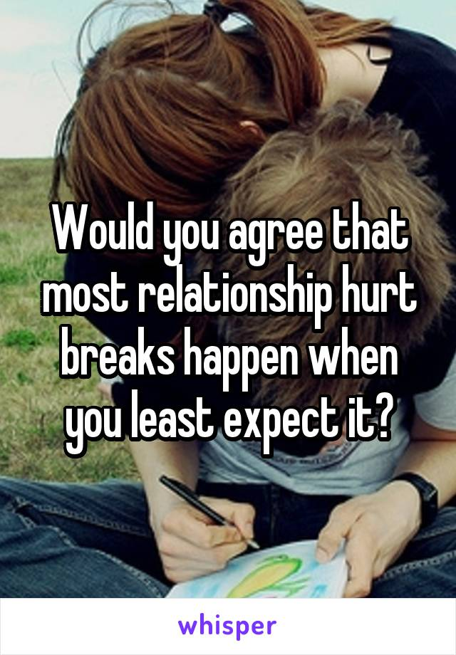 Would you agree that most relationship hurt breaks happen when you least expect it?
