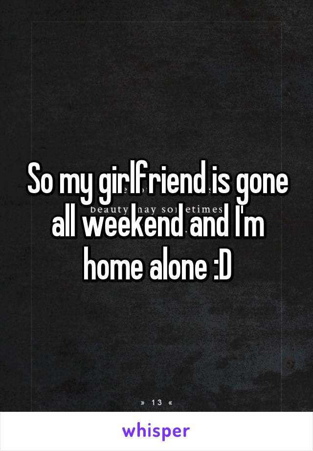 So my girlfriend is gone all weekend and I'm home alone :D
