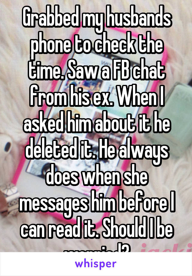 Grabbed my husbands phone to check the time. Saw a FB chat from his ex. When I asked him about it he deleted it. He always does when she messages him before I can read it. Should I be worried?
