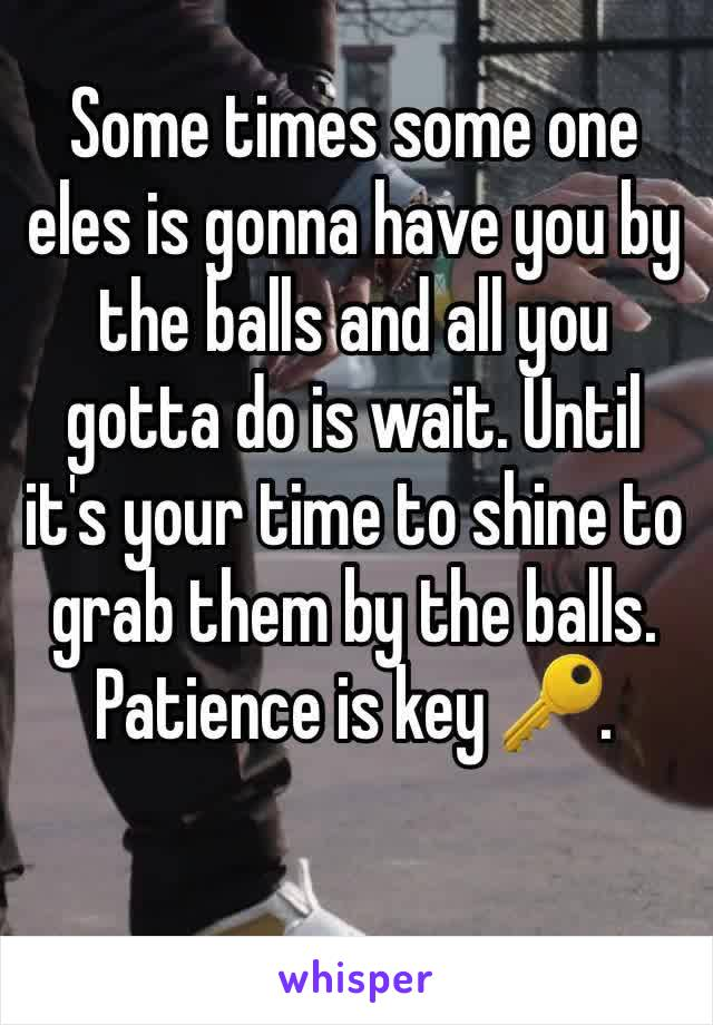 Some times some one eles is gonna have you by the balls and all you gotta do is wait. Until it's your time to shine to grab them by the balls. Patience is key 🔑.