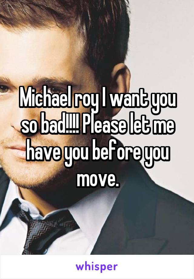 Michael roy I want you so bad!!!! Please let me have you before you move.