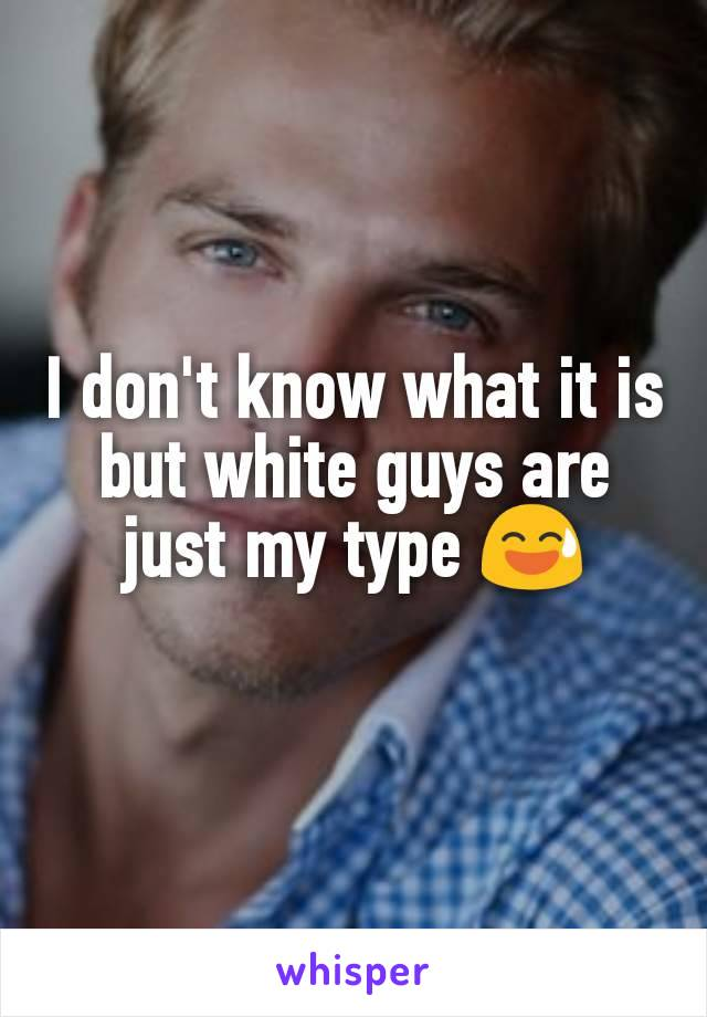 I don't know what it is but white guys are just my type 😅