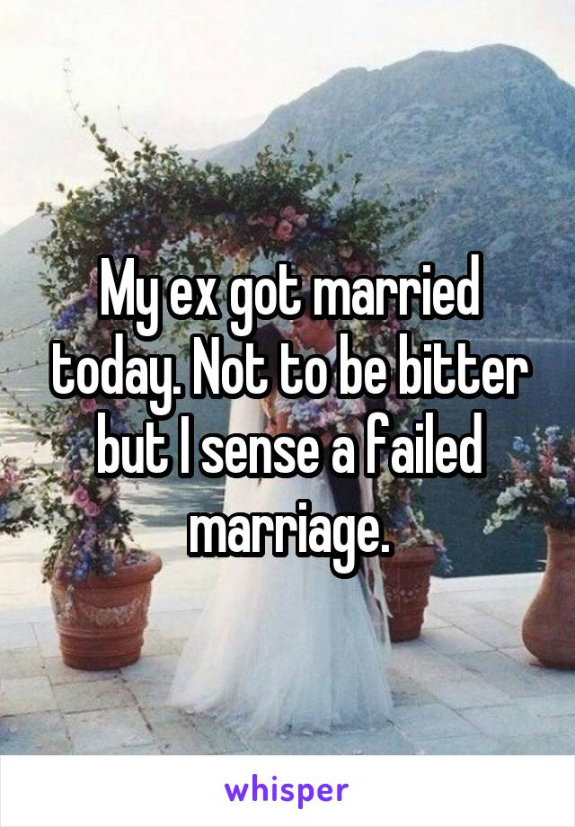My ex got married today. Not to be bitter but I sense a failed marriage.