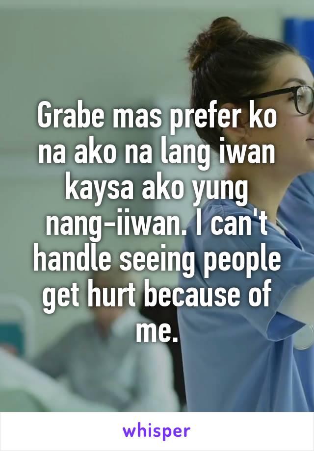 Grabe mas prefer ko na ako na lang iwan kaysa ako yung nang-iiwan. I can't handle seeing people get hurt because of me.