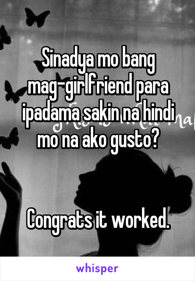 Sinadya mo bang mag-girlfriend para ipadama sakin na hindi mo na ako gusto?   Congrats it worked.