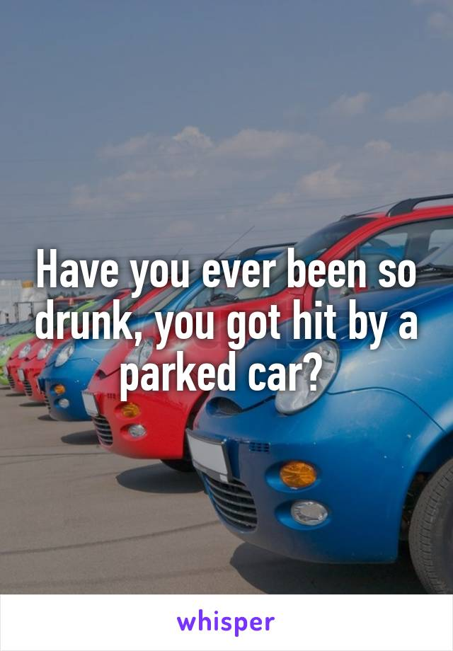 Have you ever been so drunk, you got hit by a parked car?