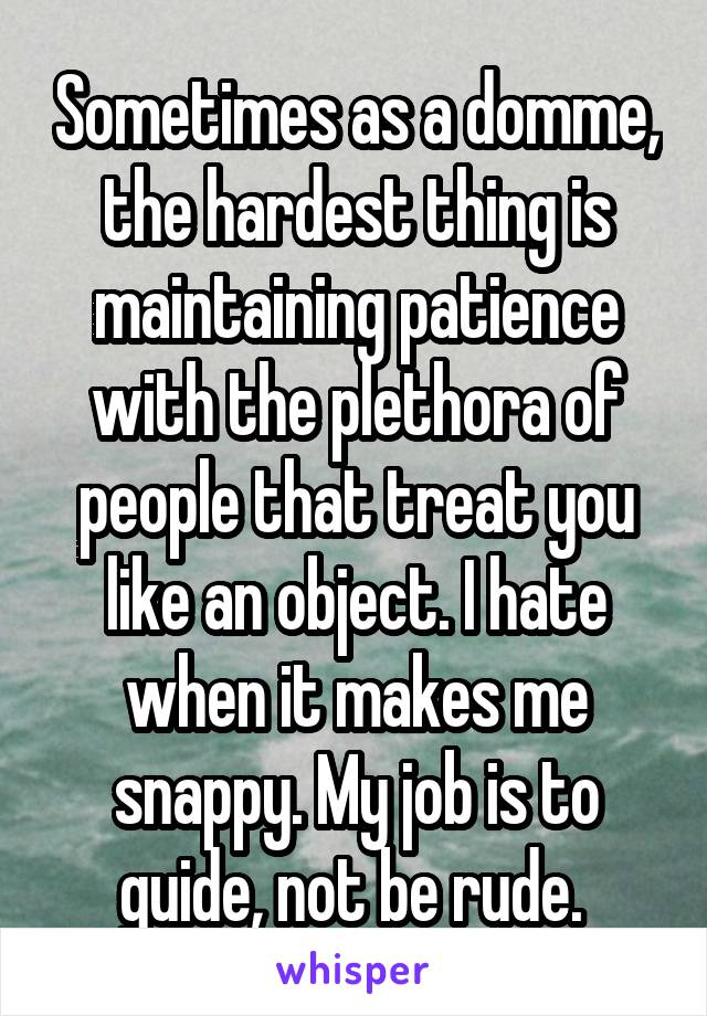 Sometimes as a domme, the hardest thing is maintaining patience with the plethora of people that treat you like an object. I hate when it makes me snappy. My job is to guide, not be rude.