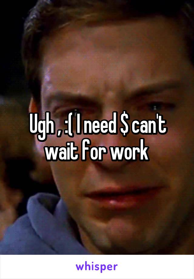 Ugh , :( I need $ can't wait for work