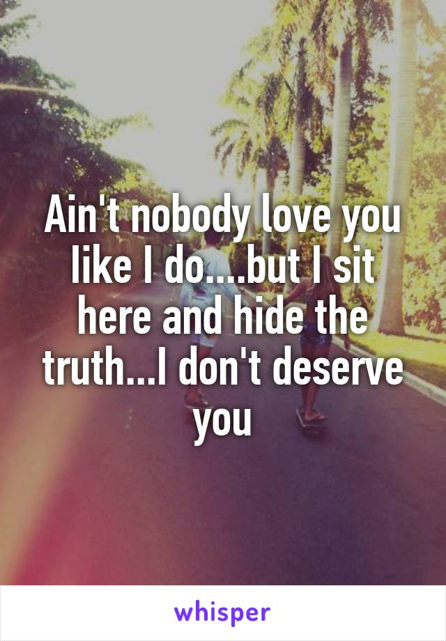 Ain't nobody love you Iike I do....but I sit here and hide the truth...I don't deserve you