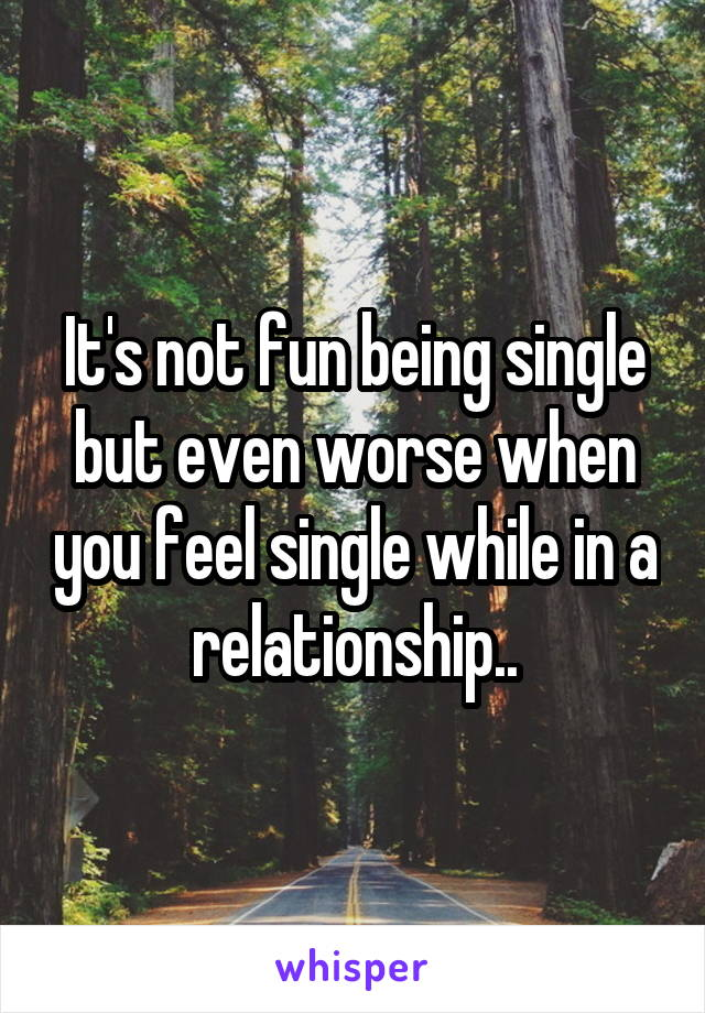 It's not fun being single but even worse when you feel single while in a relationship..
