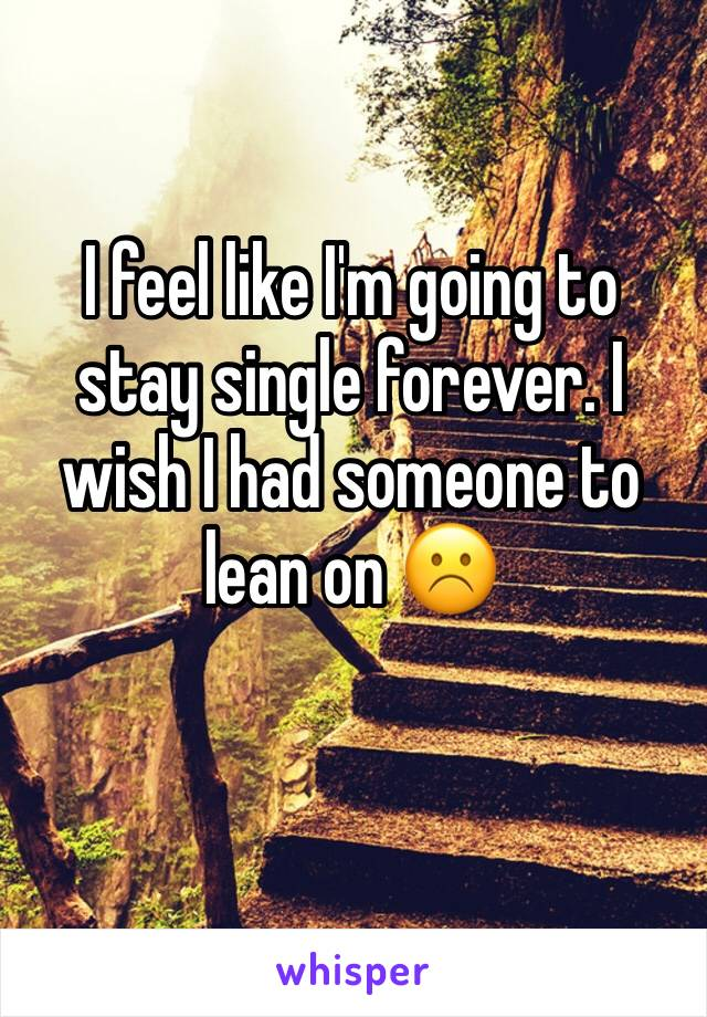 I feel like I'm going to stay single forever. I wish I had someone to lean on ☹️
