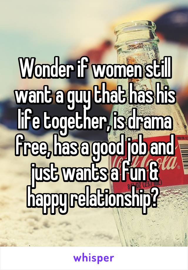 Wonder if women still want a guy that has his life together, is drama free, has a good job and just wants a fun & happy relationship?