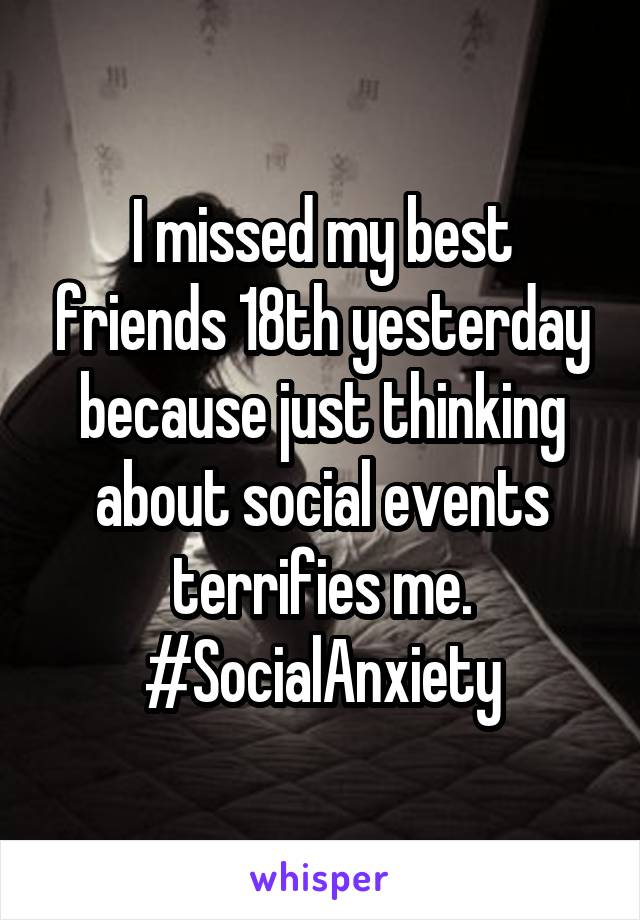 I missed my best friends 18th yesterday because just thinking about social events terrifies me. #SocialAnxiety