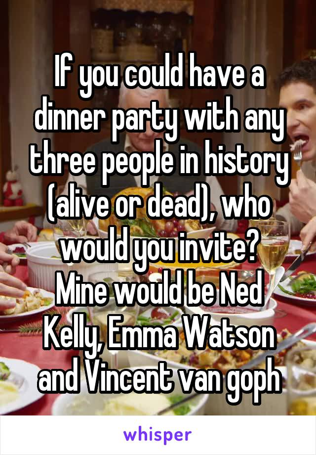 If you could have a dinner party with any three people in history (alive or dead), who would you invite? Mine would be Ned Kelly, Emma Watson and Vincent van goph