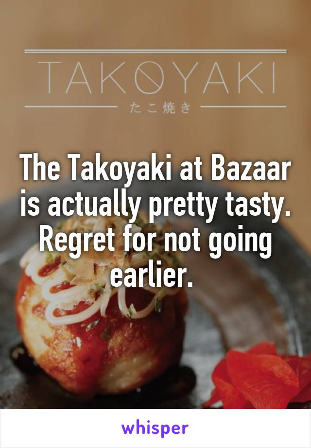 The Takoyaki at Bazaar is actually pretty tasty. Regret for not going earlier.