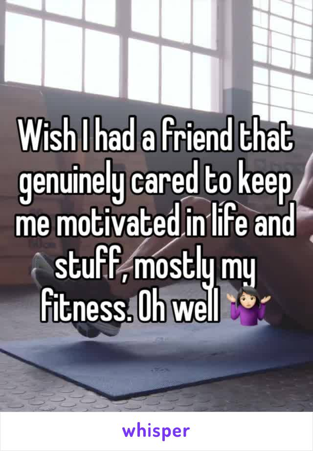 Wish I had a friend that genuinely cared to keep me motivated in life and stuff, mostly my fitness. Oh well 🤷🏻‍♀️