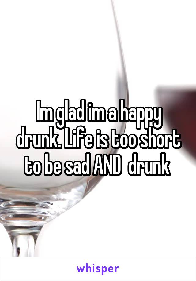 Im glad im a happy drunk. Life is too short to be sad AND  drunk