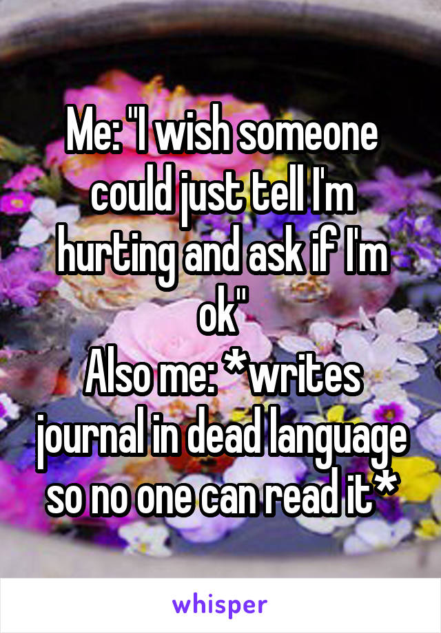 "Me: ""I wish someone could just tell I'm hurting and ask if I'm ok"" Also me: *writes journal in dead language so no one can read it*"