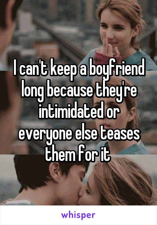 I can't keep a boyfriend long because they're intimidated or everyone else teases them for it