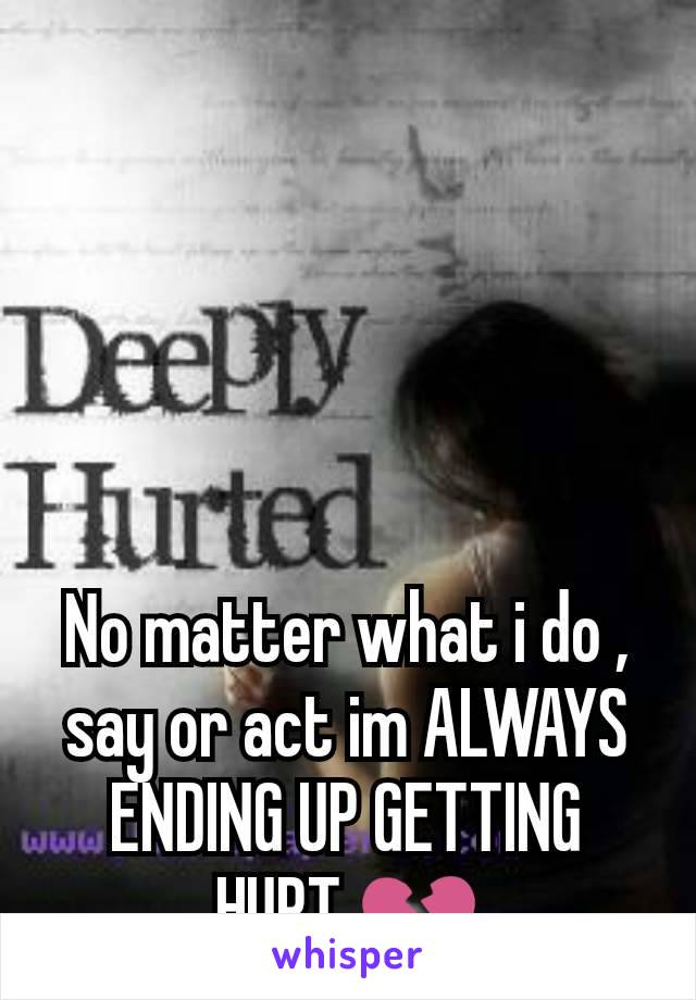 No matter what i do , say or act im ALWAYS ENDING UP GETTING HURT 💔