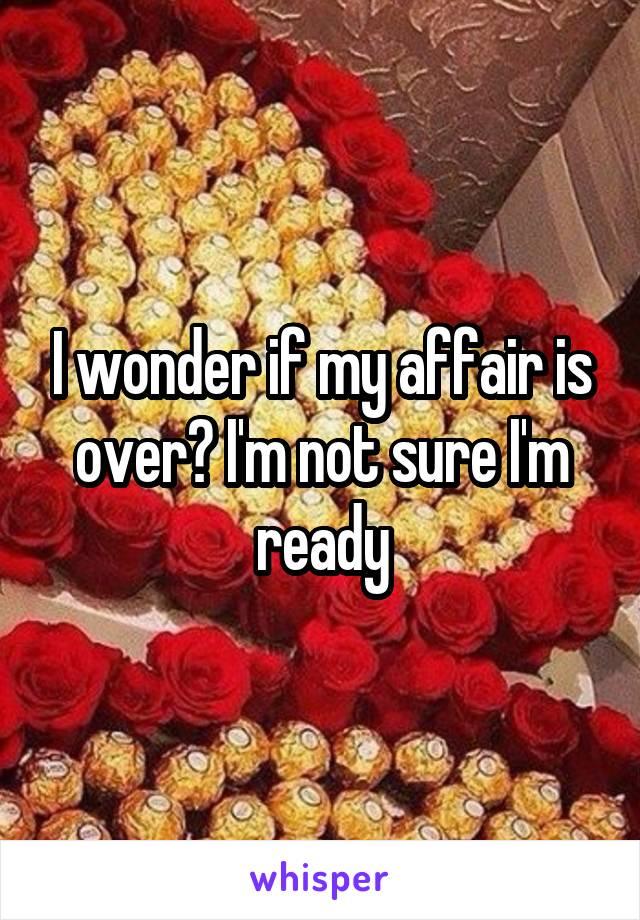 I wonder if my affair is over? I'm not sure I'm ready