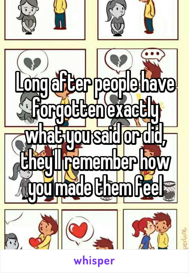 Long after people have forgotten exactly what you said or did, they'll remember how you made them feel
