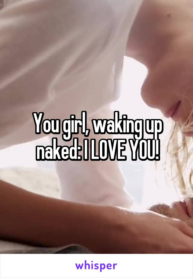 You girl, waking up naked: I LOVE YOU!