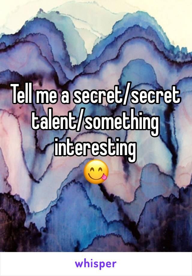 Tell me a secret/secret talent/something interesting  😋